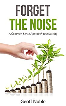 Forget the Noise: A Common Sense Approach to Investing by [Noble, Geoff]