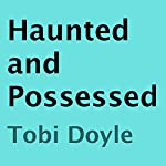 Haunted and Possessed | Tobi Doyle