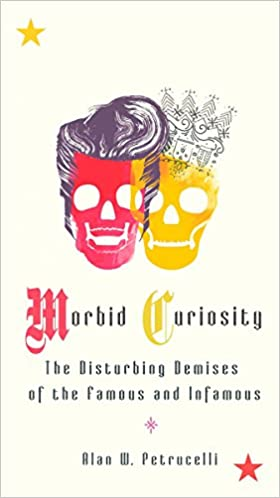 Morbid Curiosity The Disturbing Demises Of The Famous And Infamous