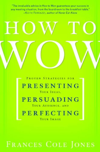 How to Wow: Proven Strategies for Presenting Your Ideas, Persuading Your Audience, and Perfecting Your Image cover