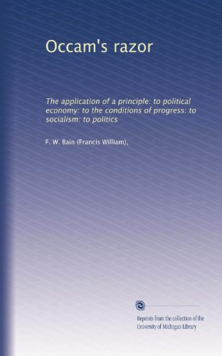Occam's razor: The application of a principle: to political economy: to the conditions of progress: to socialism: to politics