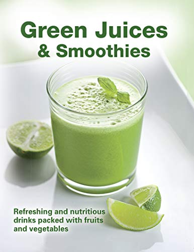 Green Juices & Smoothies: Refreshing and Nutritious Drinks Packed with Fruits and Vegetables (Juices International)
