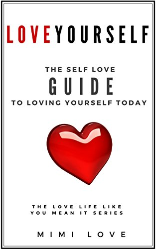 How to Love Yourself: The Self-Love Guide: Start Today with