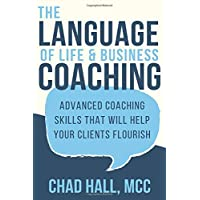 The Language of Life and Business Coaching: Advanced Coaching Skills That Will Help Your Clients Flourish