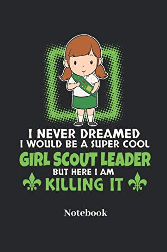 I Never Dreamed I Would Be A Super Cool Girl Scout Leader But Here I Am Killing It Notebook: Blank Journal For Scouts And Nature Fans - Paperback, Diary Gift For Men, Women And Children
