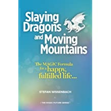 Slaying Dragons and Moving Mountains: The MAGIC Formula for a Happy, Fulfilled Life...