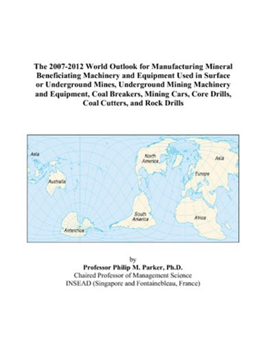 The 2007-2012 World Outlook for Manufacturing Mineral Beneficiating Machinery and Equipment Used in Surface or Underground Mines, Underground Mining ... Core Drills, Coal Cutters, and Rock Drills