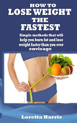 HOW TO LOSE WEIGHT THE FASTEST: Simple methods that will help you burn fat and lose weight faster than you ever envisage (Diet Pills That Get Rid Of Belly Fat)