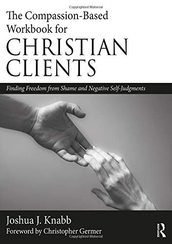 The Compassion-Based Workbook for Christian Clients: Finding Freedom from Shame and Negative Self-Judgments