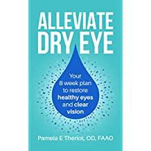 Alleviate Dry Eye: Your 8 week plan to restore healthy eyes and clear vision.