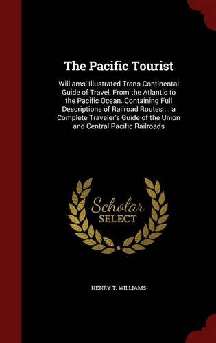The Pacific Tourist: Williams' Illustrated Trans-Continental Guide of Travel, From the Atlantic to the Pacific Ocean. Containing Full Descriptions of ... of the Union and Central Pacific Railroads PDF