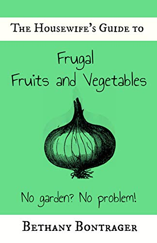 The Housewife's Guide To Frugal Fruits and Vegetables: No Garden? No Problem! by [Bontrager, Bethany]