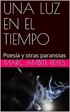 UNA LUZ EN EL TIEMPO: Poesía y otras paranoias eBook: Ambite Reyes, Marc: Amazon.es: Tienda Kindle