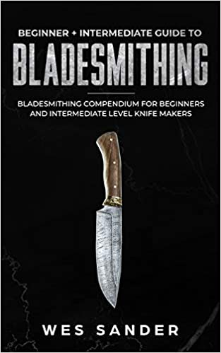 Bladesmithing: Beginner + Intermediate Guide To Bladesmithing: Bladesmithing Compendium For Beginners And Intermediate Level Knife Makers por Wes Sander epub
