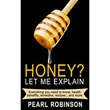 HONEY? Let Me Explain: Everything you need to know, health benefits, remedies, recipes and more