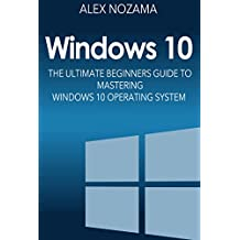 Windows 10: The Ultimate Beginners Guide To Mastering Windows 10 Operating System (Windows 10 Software User Guide For Dummies)