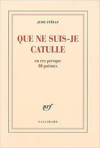 Livre gratuits en ligne Que ne suis-je Catulle: En ces presque 80 poèmes pdf