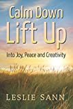 Calm Down, Lift Up Into Joy, Peace and Creativity