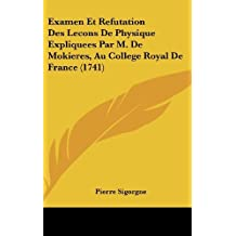 Examen Et Refutation Des Lecons de Physique Expliquees Par M. de Mokieres, Au College Royal de France (1741) by Pierre Sigorgne (2009-07-17)