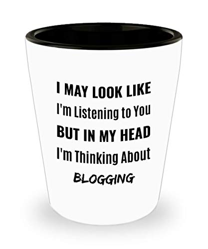 BLOGGER Shot Glass - I May Look Like I'm Listening to You But In My Head I'm Thinking About Blogging]()