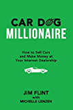 Car Dog Millionaire: How to Sell Cars and Make Money at Your Internet Dealership