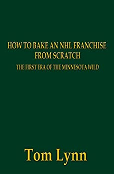 How To Bake an NHL Franchise From Scratch: The First Era of the Minnesota Wild by [Lynn, Tom]