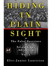 Hiding In Plain Sight: The False Doctrines of Seventh-day Adventism Vol. I