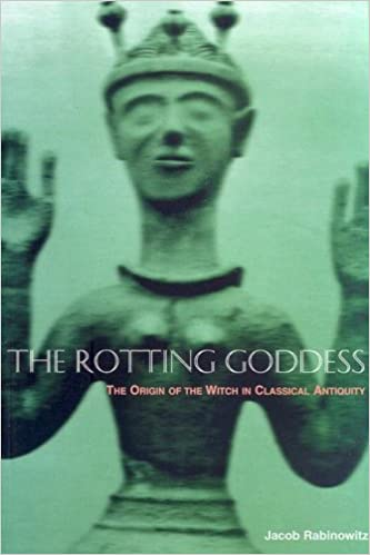 The Rotting Goddess: The Origin of the Witch in Classical Antiquity