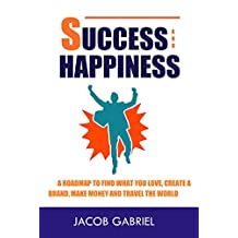 Success and Happiness: A Road map to Find what you love, Create a Brand, Make Money and Travel the World (01 Book 1)