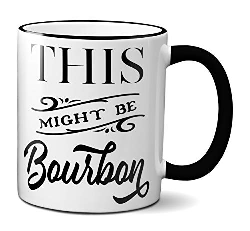This Might Be Bourbon Funny Coffee Mug Tea Cup White Ceramic Novelty Gift Idea (11oz - black handle & rim)