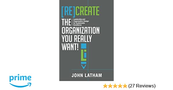 Recreate the organization you really want leadership and recreate the organization you really want leadership and organization design for sustainable excellence john r latham 9780998149110 amazon fandeluxe Choice Image