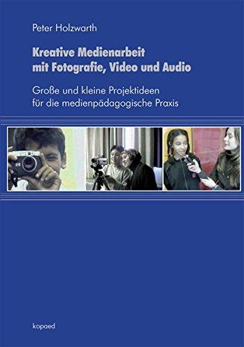 Kreative Medienarbeit mit Fotografie, Video und Audio: Große und kleine Projektideen für die medienpädagogische Praxis Taschenbuch – 1. September 2011 Peter Holzwarth kopaed 386736267X Computer