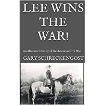 Lee Wins the War!: An Alternate History of the  American Civil War