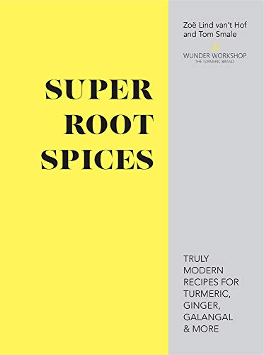 Super Root Spices: Truly Modern Recipes for Turmeric, Ginger, Galangal & More by Zoë Lind van't Hof, Tom Smale