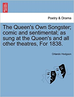 The Queen's Own Songster: comic and sentimental: as sung at the Queen's and all other theatres, For 1838.