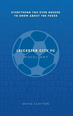Leicester City FC Miscellany: Everything You Ever Needed to Know About The Foxes