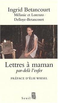 Ingrid Betancourt : Lettres à maman, Par-delà l'enfer par Ingrid Betancourt