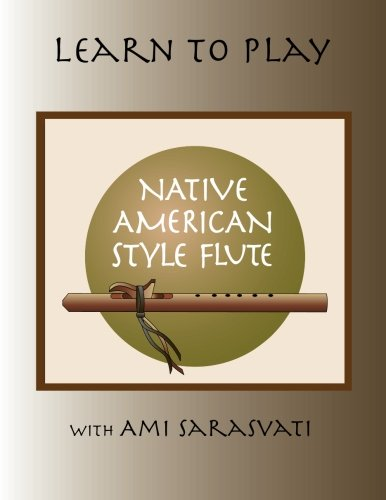 Learn to Play the Native American Style Flute with Ami Sarasvati: Revised and Expanded Edition
