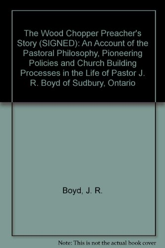 The Wood Chopper Preacher's Story (SIGNED): An Account of the Pastoral Philosophy, Pioneering Policies and Church Building Processes in the Life of Pastor J. R. Boyd of Sudbury, Ontario