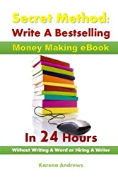 Secret Method:  Write A Bestselling Money Making eBook  In 24 Hours: Without Writing A Word or Hiring A Writer