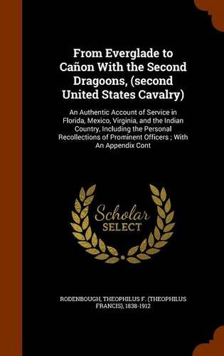 From Everglade to Cañon With the Second Dragoons, (second United States Cavalry): An Authentic Account of Service in Florida, Mexico, Virginia, and ... of Prominent Officers ; With An Appendix Cont pdf