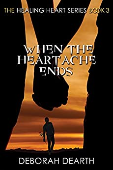 When the Heartache Ends (The Healing Heart Series Book 3) by [Dearth, Deborah]