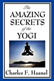 The Amazing Secrets of the Yogi, Charles F. Haanel, 1604598174