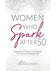 Women Who Spark After 50: Inspiration to Reinvent and Reignite Your Life for the Second Half