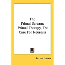 The Primal Scream: Primal Therapy, The Cure For Neurosis