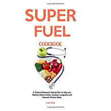 Super Fuel Cookbook: A Cyclical Ketogenic Eating Plan to help you Resolve Inflammation, increase Longevity and Prevent Chronic illness.
