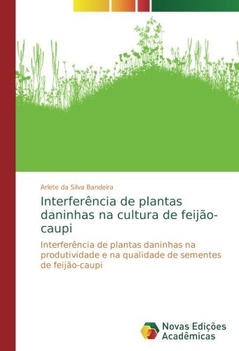 Interferncia de plantas daninhas na cultura de feijo-caupi: Interferncia de plantas daninhas na produtividade e na qualidade de sementes de feijo-caupi (Portuguese Edition)