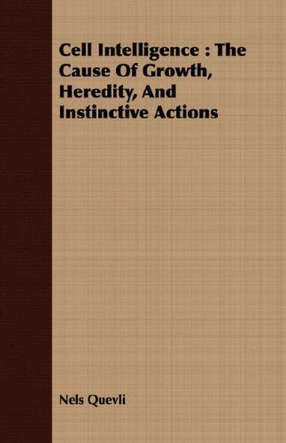 Download Cell Intelligence: The Cause Of Growth, Heredity, And Instinctive Actions PDF