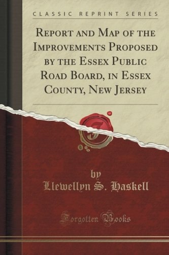 Report and Map of the Improvements Proposed by the Essex Public Road Board, in Essex County, New Jersey (Classic Reprint)
