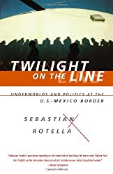 Twilight on the Line: Underworlds and Politics at the U.S.-Mexican Border